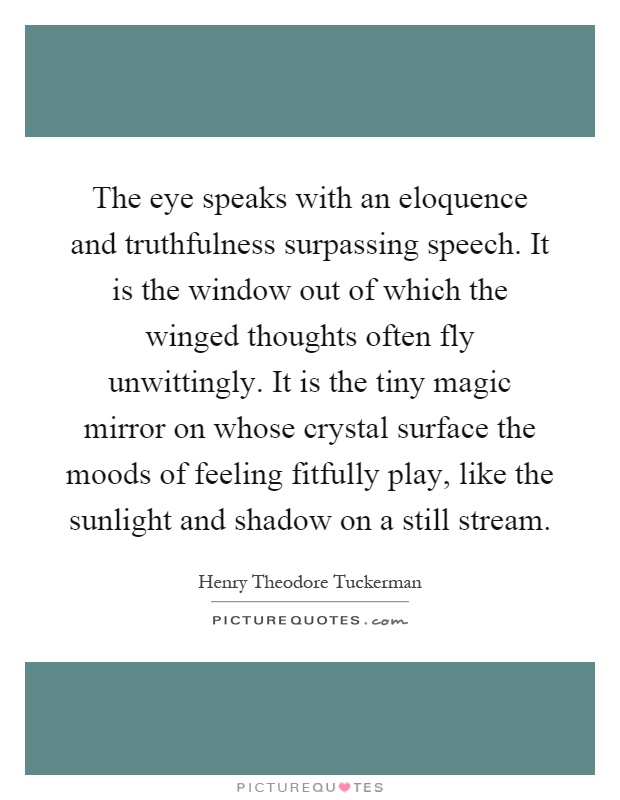 The eye speaks with an eloquence and truthfulness surpassing speech. It is the window out of which the winged thoughts often fly unwittingly. It is the tiny magic mirror on whose crystal surface the moods of feeling fitfully play, like the sunlight and shadow on a still stream Picture Quote #1