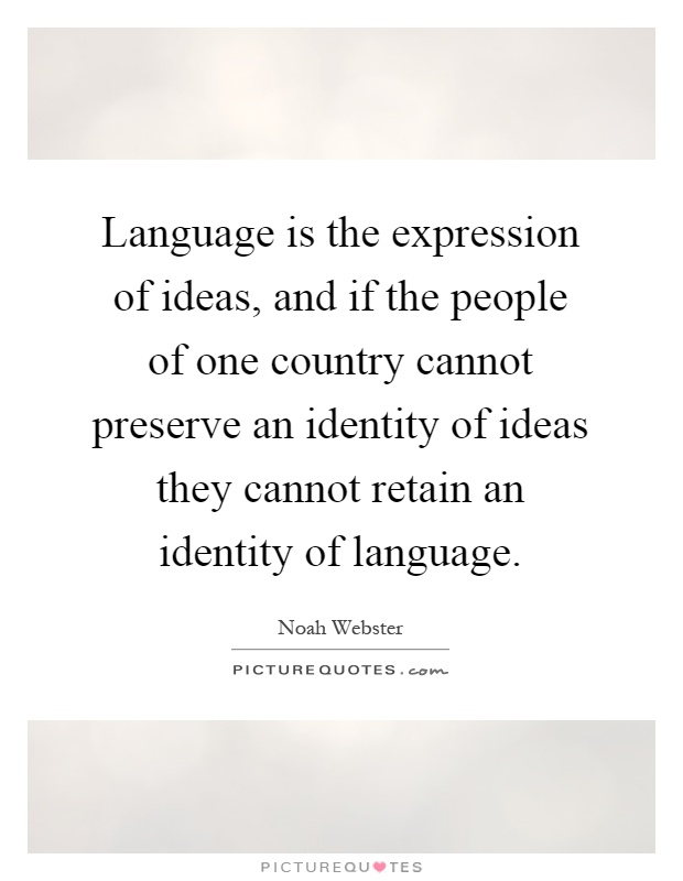 Language is the expression of ideas, and if the people of one country cannot preserve an identity of ideas they cannot retain an identity of language Picture Quote #1