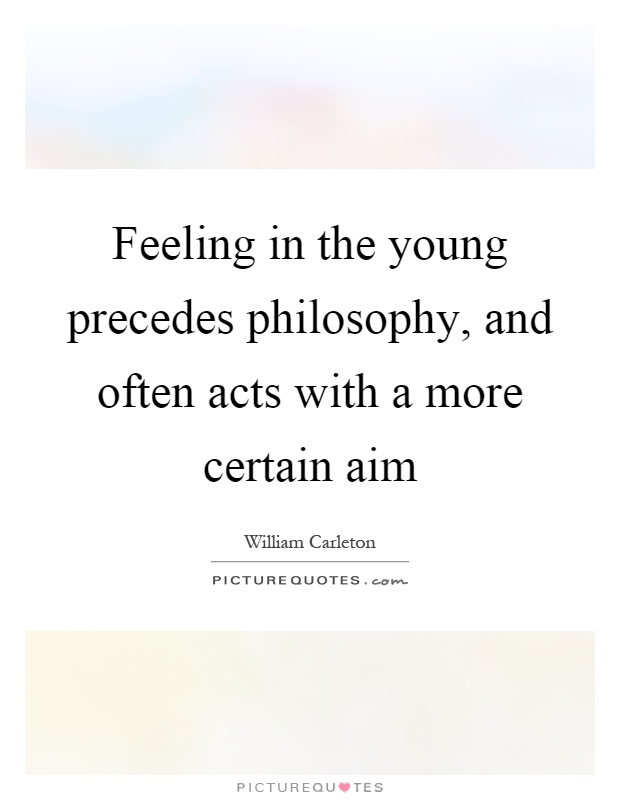 Feeling in the young precedes philosophy, and often acts with a more certain aim Picture Quote #1