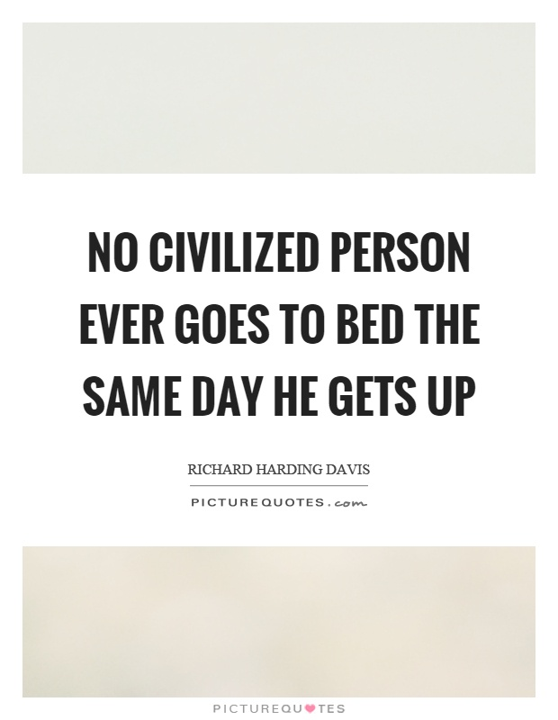 No civilized person ever goes to bed the same day he gets up Picture Quote #1