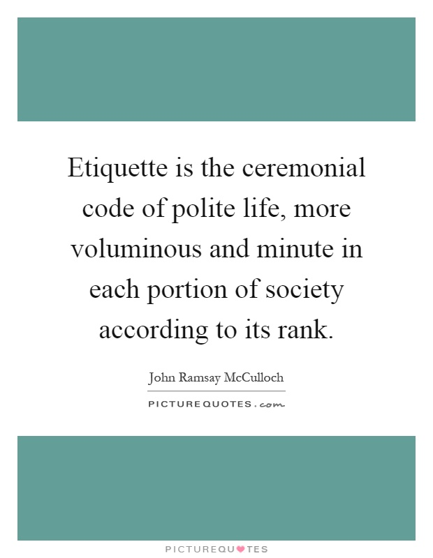 Etiquette is the ceremonial code of polite life, more voluminous and minute in each portion of society according to its rank Picture Quote #1