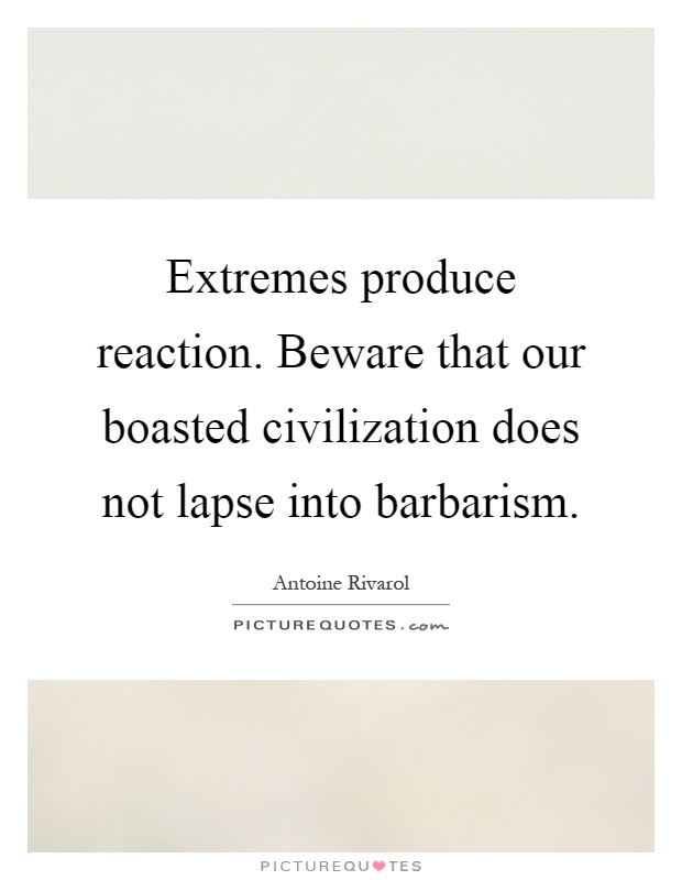 Extremes produce reaction. Beware that our boasted civilization does not lapse into barbarism Picture Quote #1