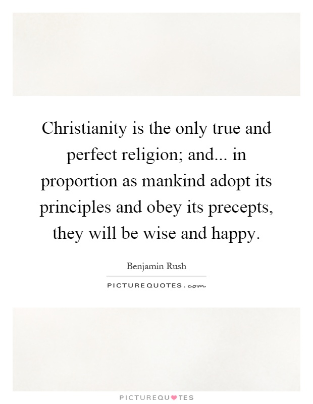 Christianity is the only true and perfect religion; and... in proportion as mankind adopt its principles and obey its precepts, they will be wise and happy Picture Quote #1