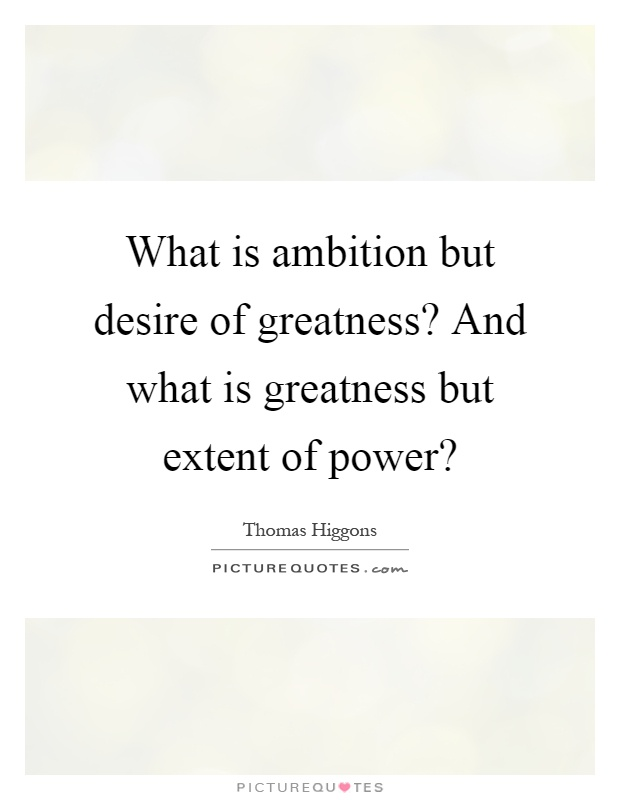 What is ambition but desire of greatness? And what is greatness but extent of power? Picture Quote #1