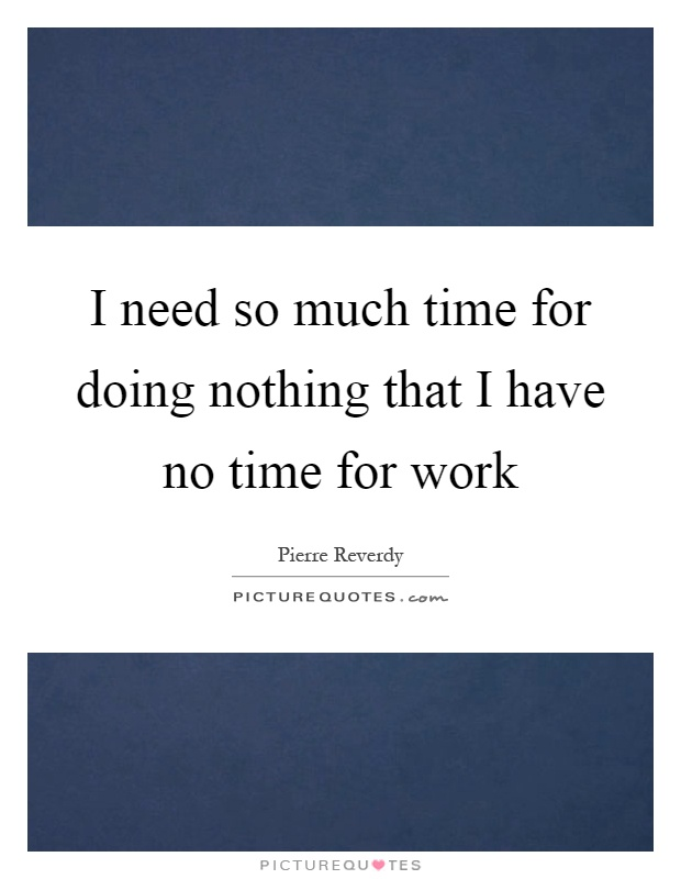 I need so much time for doing nothing that I have no time for work Picture Quote #1