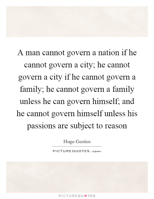 A man cannot govern a nation if he cannot govern a city; he cannot govern a city if he cannot govern a family; he cannot govern a family unless he can govern himself; and he cannot govern himself unless his passions are subject to reason Picture Quote #1