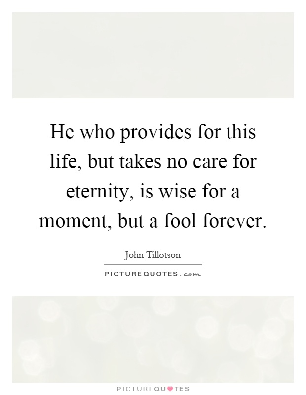 He who provides for this life, but takes no care for eternity, is wise for a moment, but a fool forever Picture Quote #1