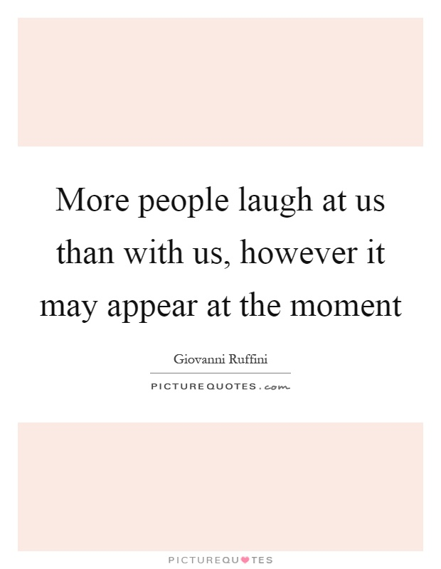 More people laugh at us than with us, however it may appear at the moment Picture Quote #1