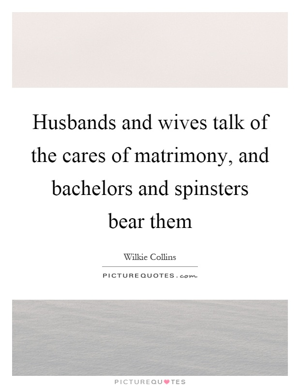 Husbands and wives talk of the cares of matrimony, and bachelors and spinsters bear them Picture Quote #1