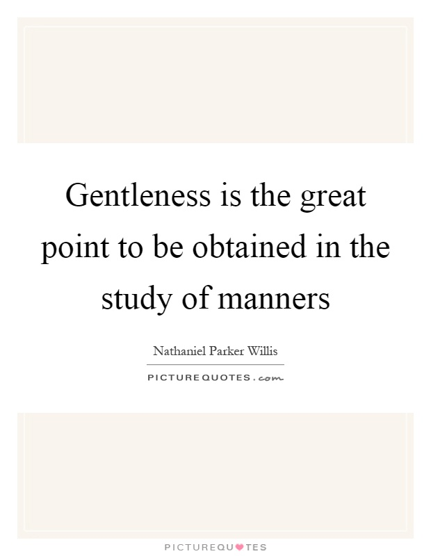 Gentleness is the great point to be obtained in the study of manners Picture Quote #1