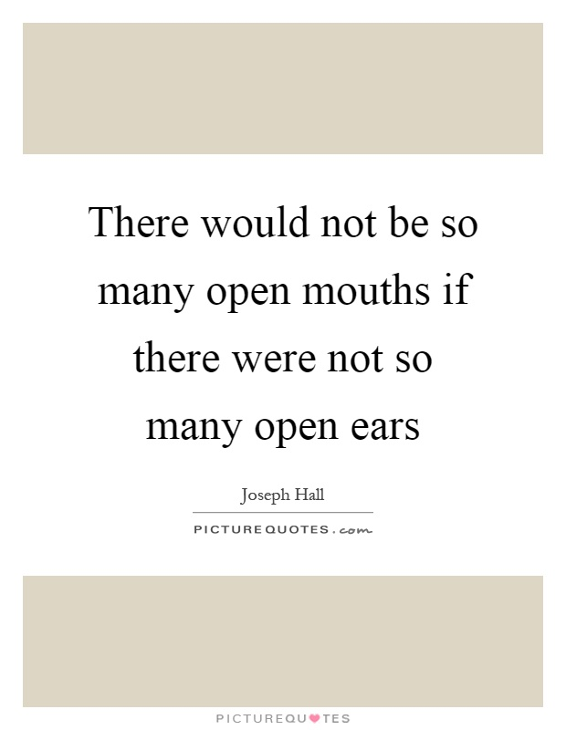 There would not be so many open mouths if there were not so many open ears Picture Quote #1