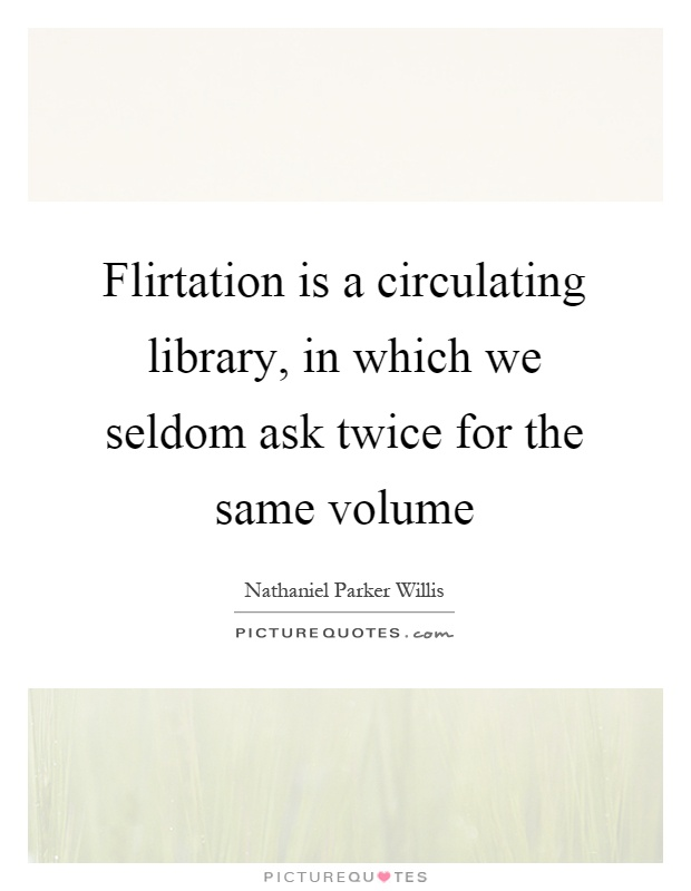 Flirtation is a circulating library, in which we seldom ask twice for the same volume Picture Quote #1