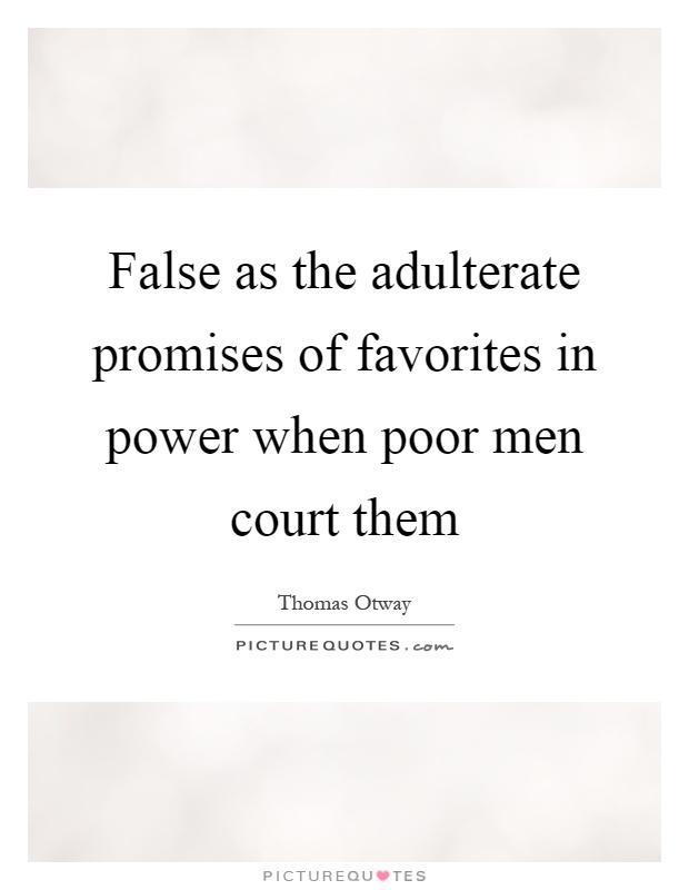 False as the adulterate promises of favorites in power when poor men court them Picture Quote #1