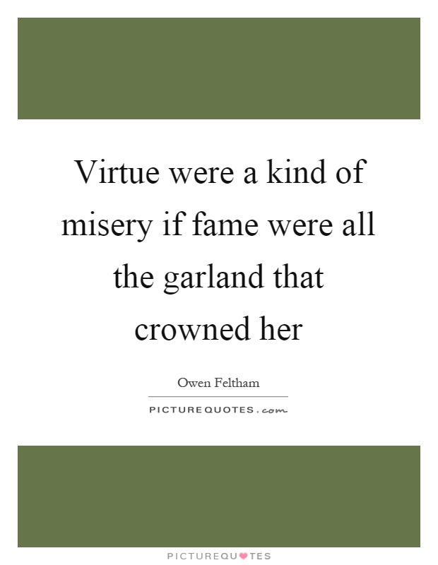 Virtue were a kind of misery if fame were all the garland that crowned her Picture Quote #1