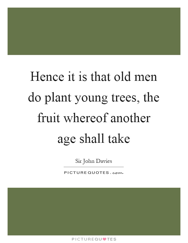 Hence it is that old men do plant young trees, the fruit whereof another age shall take Picture Quote #1