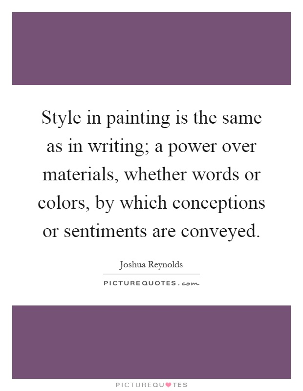 Style in painting is the same as in writing; a power over materials, whether words or colors, by which conceptions or sentiments are conveyed Picture Quote #1