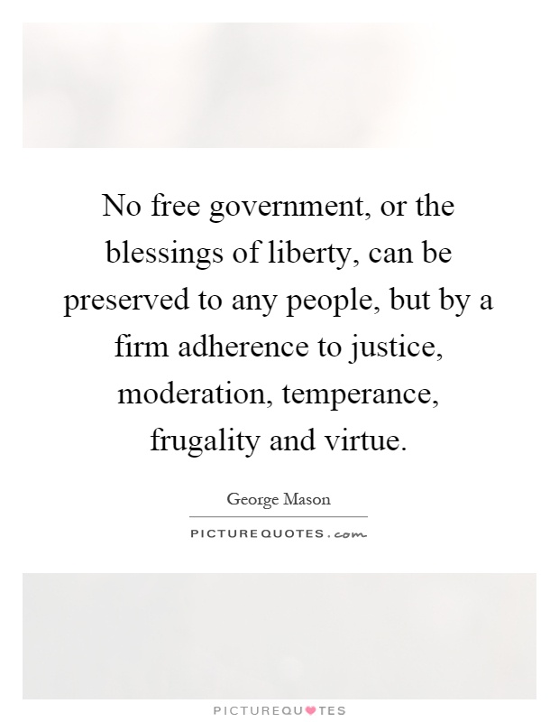 No free government, or the blessings of liberty, can be preserved to any people, but by a firm adherence to justice, moderation, temperance, frugality and virtue Picture Quote #1