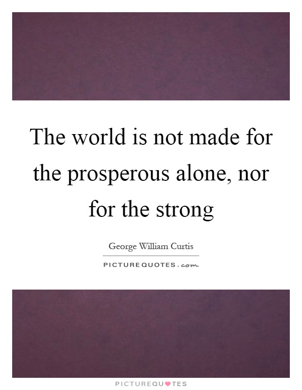 The world is not made for the prosperous alone, nor for the strong Picture Quote #1