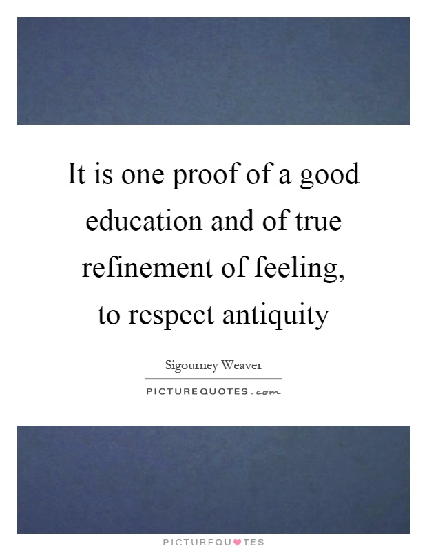 It is one proof of a good education and of true refinement of feeling, to respect antiquity Picture Quote #1