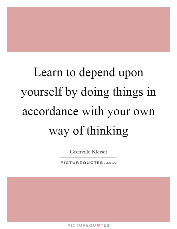 Learn to depend upon yourself by doing things in accordance with your own way of thinking Picture Quote #1