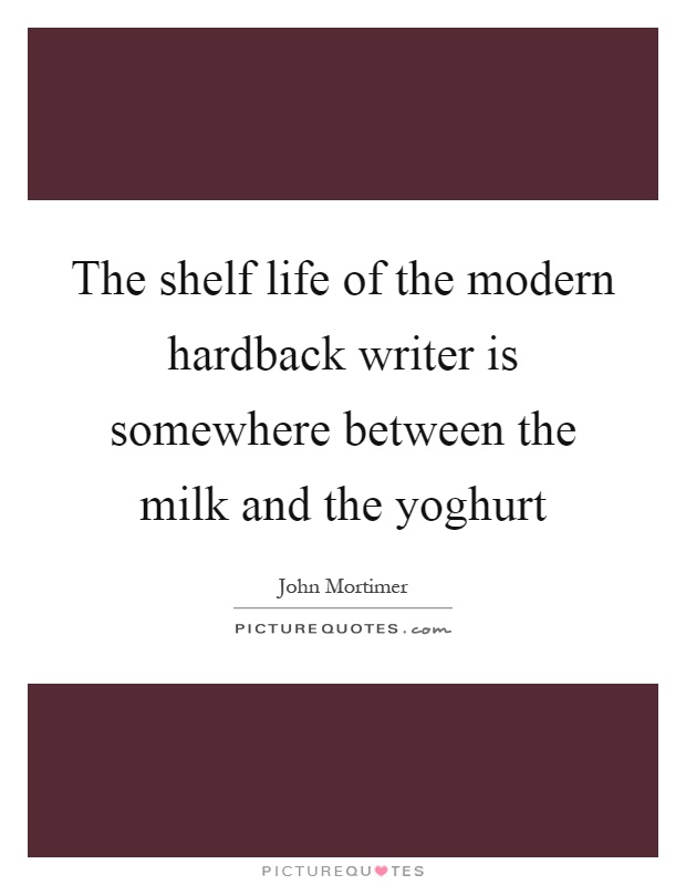 The shelf life of the modern hardback writer is somewhere between the milk and the yoghurt Picture Quote #1