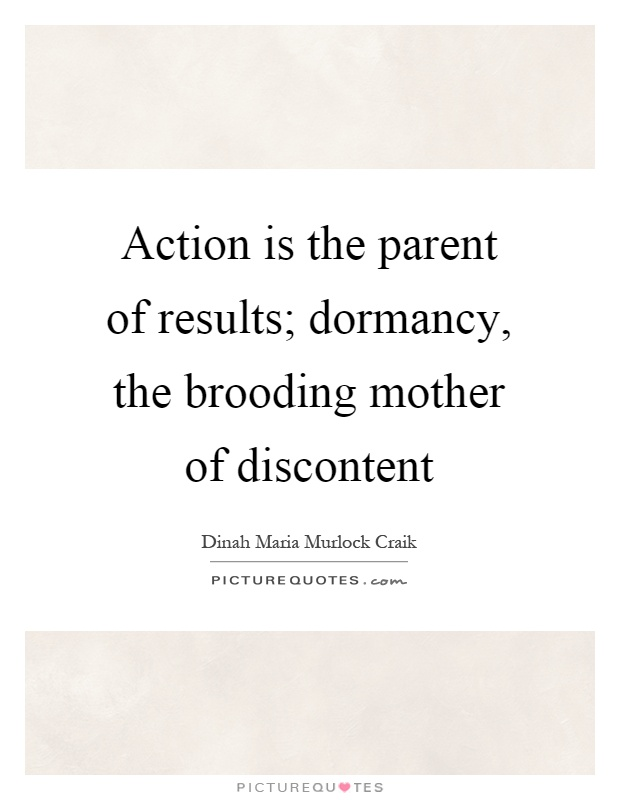 Action is the parent of results; dormancy, the brooding mother of discontent Picture Quote #1