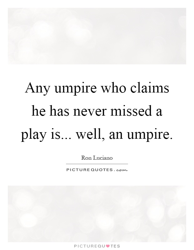 Any umpire who claims he has never missed a play is... well, an umpire Picture Quote #1