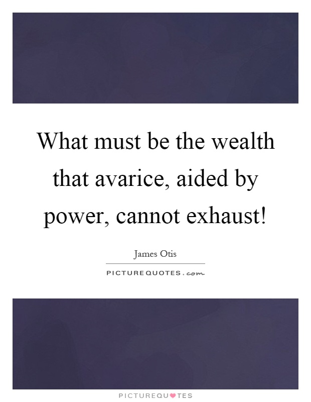 What must be the wealth that avarice, aided by power, cannot exhaust! Picture Quote #1