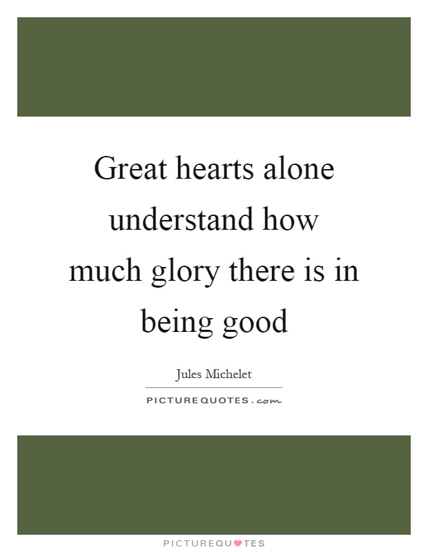 Great hearts alone understand how much glory there is in being good Picture Quote #1