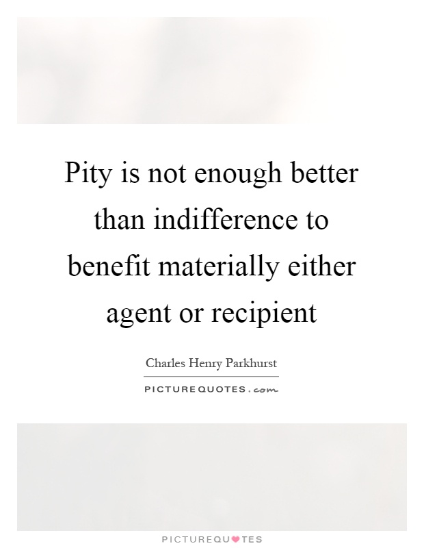 Pity is not enough better than indifference to benefit materially either agent or recipient Picture Quote #1