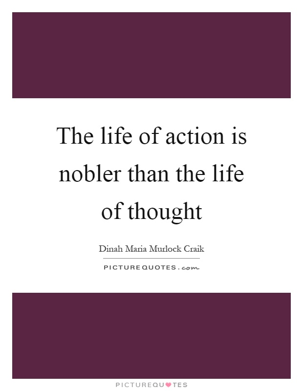 The life of action is nobler than the life of thought Picture Quote #1