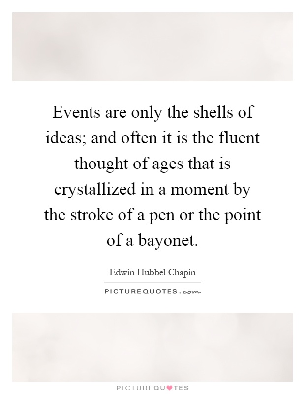 Events are only the shells of ideas; and often it is the fluent thought of ages that is crystallized in a moment by the stroke of a pen or the point of a bayonet Picture Quote #1