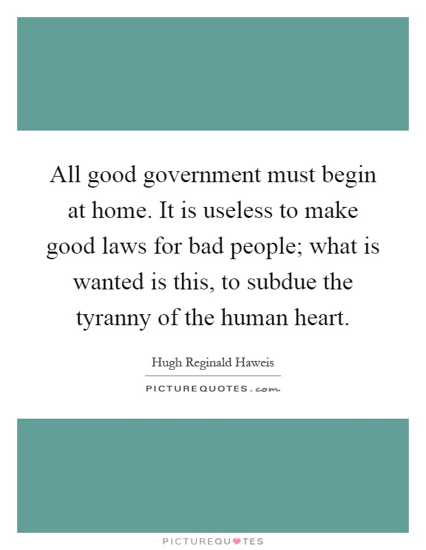 All good government must begin at home. It is useless to make good laws for bad people; what is wanted is this, to subdue the tyranny of the human heart Picture Quote #1