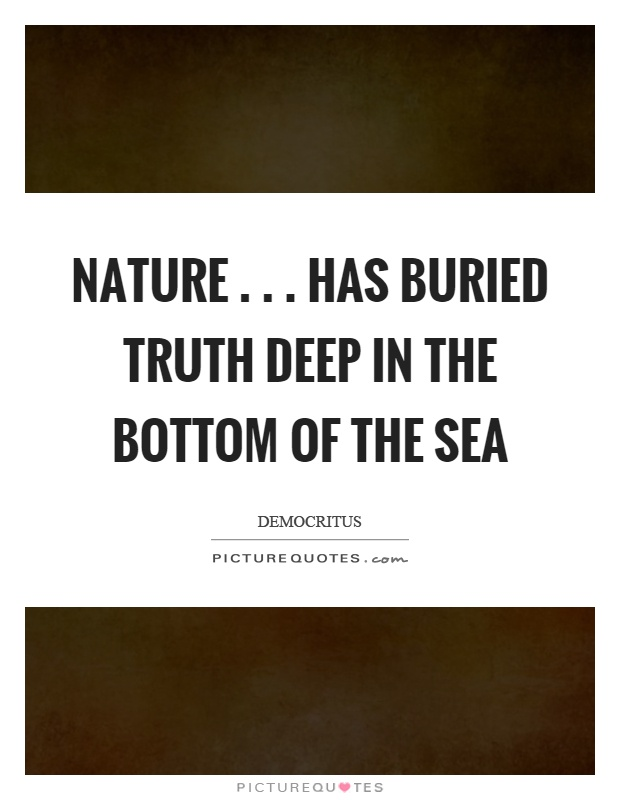 Deep Truth Quotes: Nature... Has Buried Truth Deep In The Bottom Of The Sea