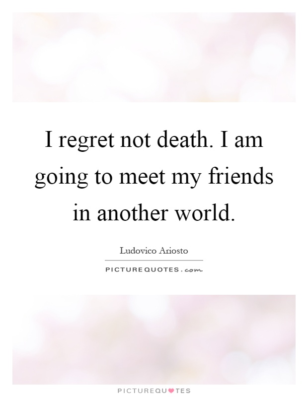 I regret not death. I am going to meet my friends in another world Picture Quote #1