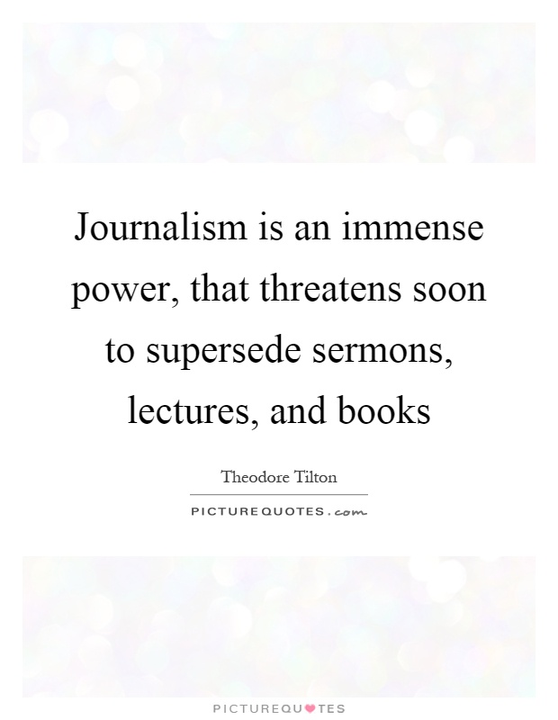 Journalism is an immense power, that threatens soon to supersede sermons, lectures, and books Picture Quote #1