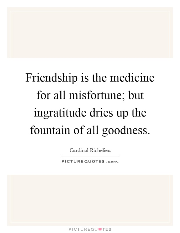 Friendship is the medicine for all misfortune; but ingratitude dries up the fountain of all goodness Picture Quote #1