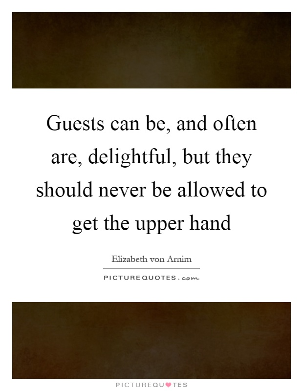 Guests can be, and often are, delightful, but they should never be allowed to get the upper hand Picture Quote #1