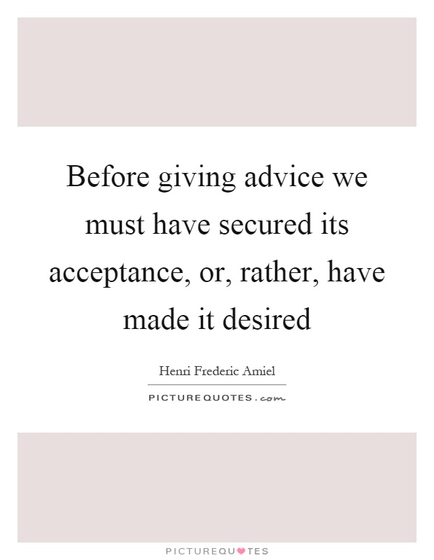 Before giving advice we must have secured its acceptance, or, rather, have made it desired Picture Quote #1