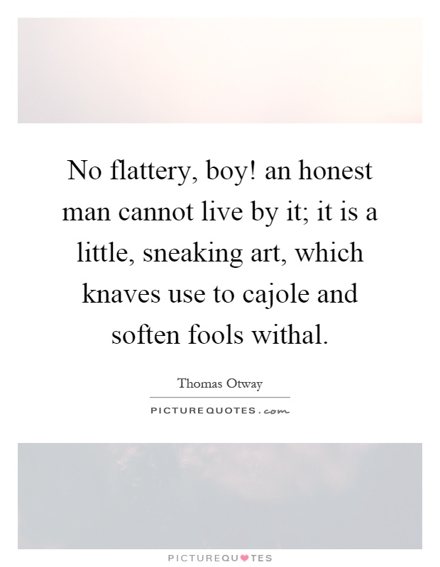No flattery, boy! an honest man cannot live by it; it is a little, sneaking art, which knaves use to cajole and soften fools withal Picture Quote #1