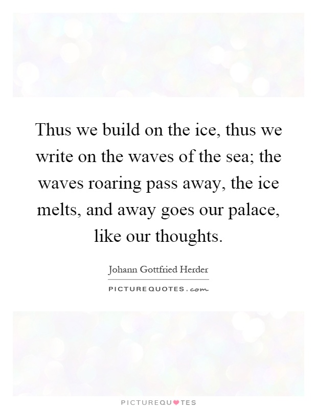 Thus we build on the ice, thus we write on the waves of the sea; the waves roaring pass away, the ice melts, and away goes our palace, like our thoughts Picture Quote #1