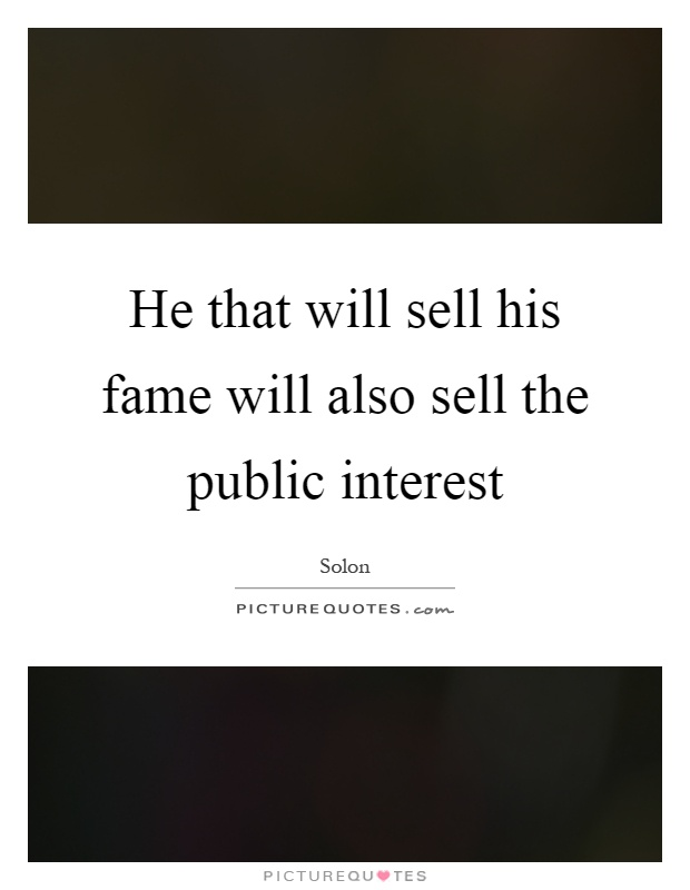 He that will sell his fame will also sell the public interest Picture Quote #1