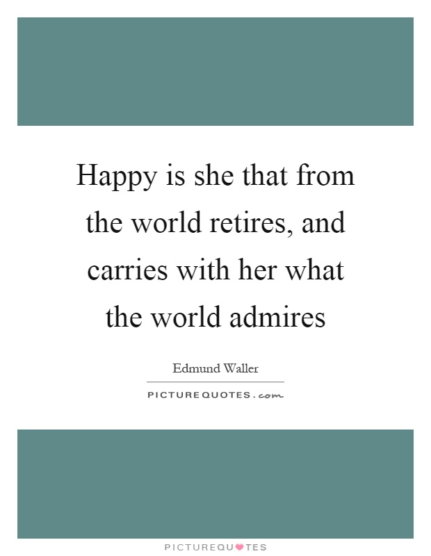 Happy is she that from the world retires, and carries with her what the world admires Picture Quote #1