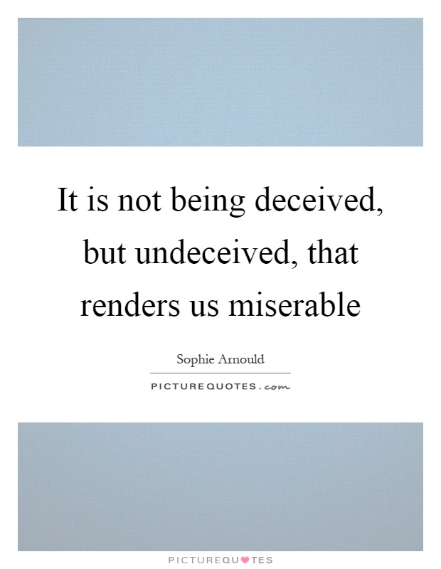 It is not being deceived, but undeceived, that renders us miserable Picture Quote #1