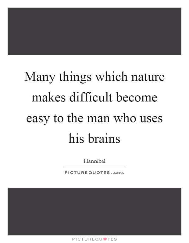 Many things which nature makes difficult become easy to the man who uses his brains Picture Quote #1