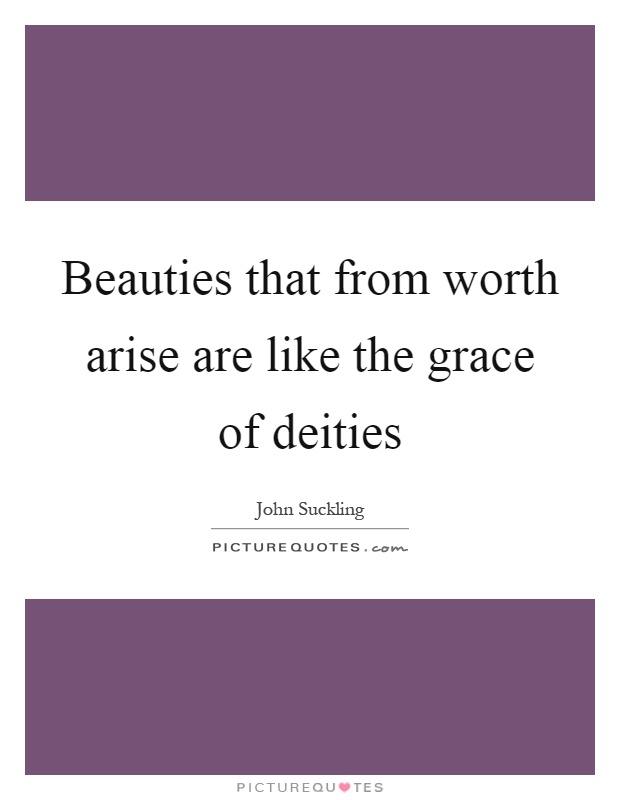 Beauties that from worth arise are like the grace of deities Picture Quote #1