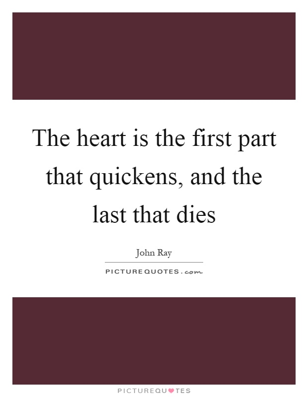 The Heart Is The First Part That Quickens And The Last That Dies