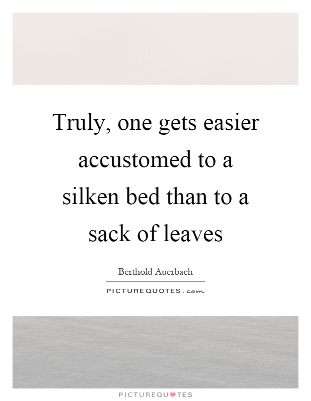 Truly, one gets easier accustomed to a silken bed than to a sack of leaves Picture Quote #1