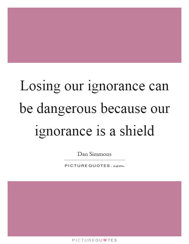 Losing our ignorance can be dangerous because our ignorance is a shield Picture Quote #1
