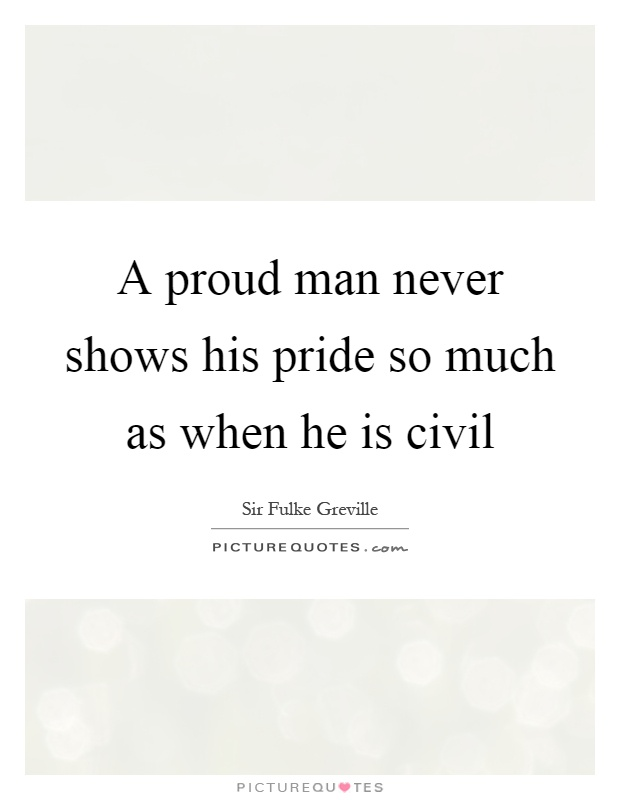 A proud man never shows his pride so much as when he is civil Picture Quote #1